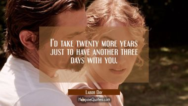 I'd take twenty more years just to have another three days with you. Quotes