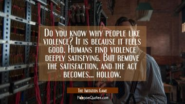 Do you know why people like violence? It is because it feels good. Humans find violence deeply satisfying. But remove the satisfaction, and the act becomes... hollow. Movie Quotes Quotes