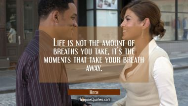 Life is not the amount of breaths you take, it's the moments that take your breath away. Quotes