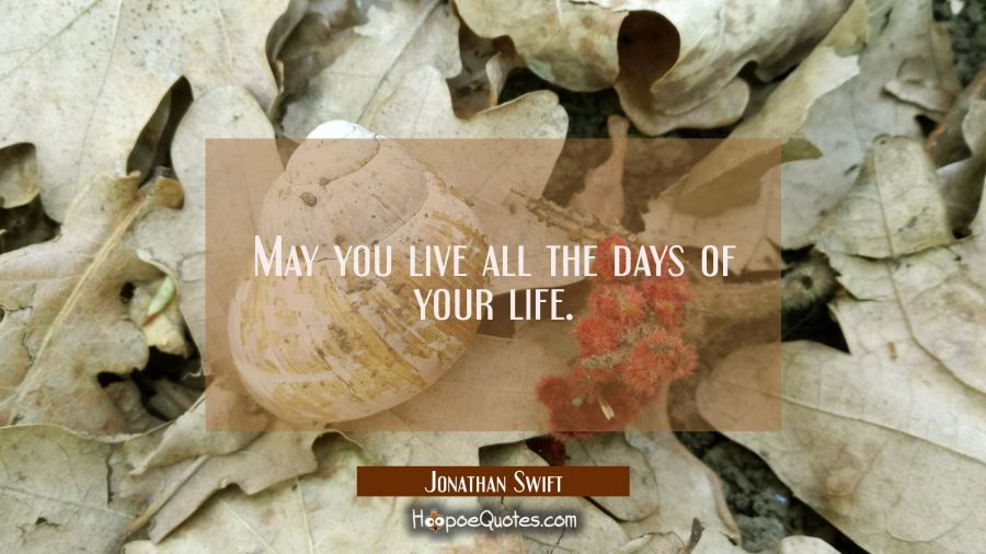 May you live all the days of your life. Jonathan Swift Quotes