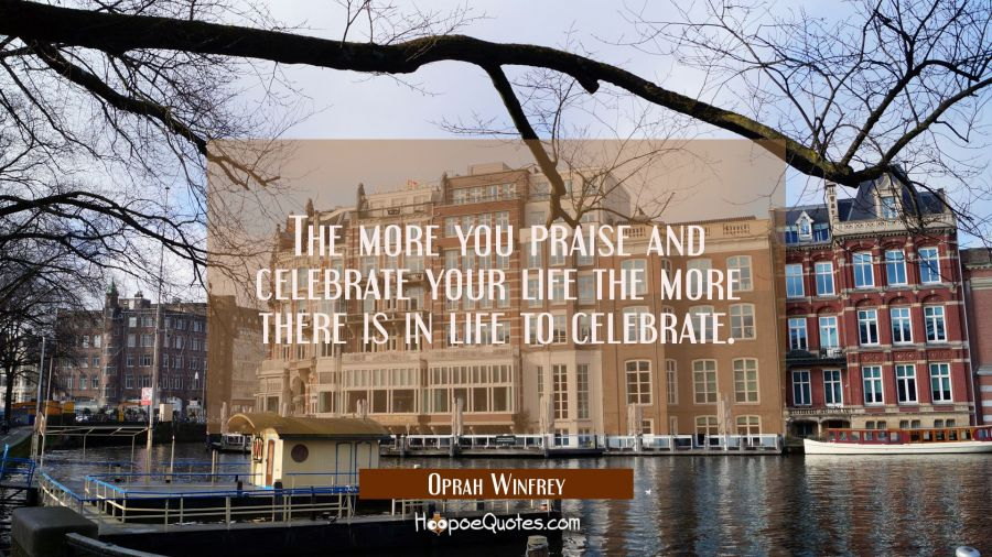 The more you praise and celebrate your life the more there is in life to celebrate.