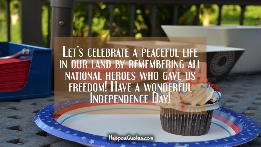 Let's celebrate a peaceful life in our land by remembering all national heroes who gave us freedom! Have a wonderful Independence Day! Independence Day Quotes