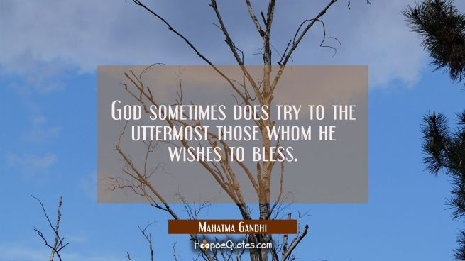 God sometimes does try to the uttermost those whom he wishes to bless.