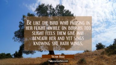 Be like the bird who pausing in her flight awhile on boughs too slight feels them give way beneath