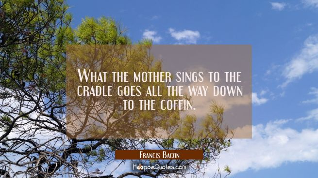 What the mother sings to the cradle goes all the way down to the coffin.