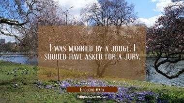 I was married by a judge. I should have asked for a jury. Groucho Marx Quotes
