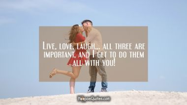 Live, love, laugh… all three are important, and I get to do them all with you! I Love You Quotes