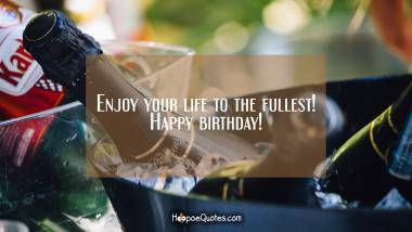 Enjoy your life to the fullest! Happy birthday! Birthday Quotes