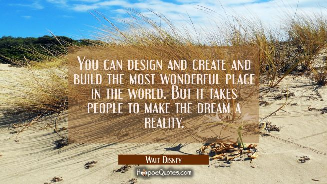 You can design and create and build the most wonderful place in the world. But it takes people to m