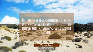 In the dim background of mind we know what we ought to be doing but somehow we cannot start.