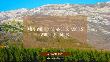 Men would be angels angels would be gods.