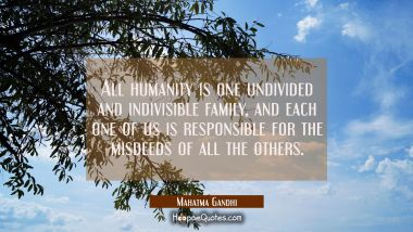 All humanity is one undivided and indivisible family, and each one of us is responsible for the misdeeds of all the others. Mahatma Gandhi Quotes