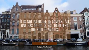 It is not difficult to govern. All one has to do is not to offend the noble families.