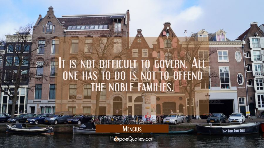 It is not difficult to govern. All one has to do is not to offend the noble families. Mencius Quotes