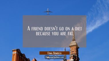A friend doesn't go on a diet because you are fat. Erma Bombeck Quotes