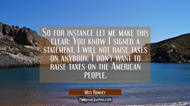 So for instance let me make this clear: You know I signed a statement. I will not raise taxes on an