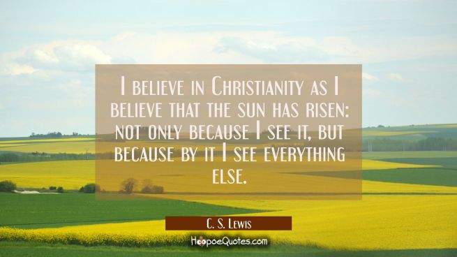 I believe in Christianity as I believe that the sun has risen: not only because I see it but becaus