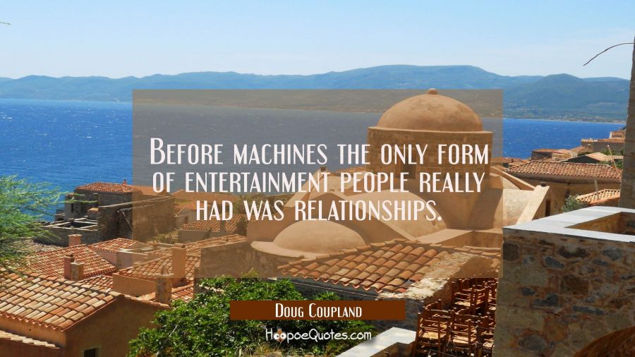 Before machines the only form of entertainment people really had was relationships. Doug Coupland Quotes