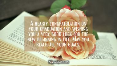 A hearty congratulation on your graduation and wishing you a very good luck for the new beginning in life. May you reach all your goals. Quotes