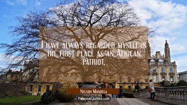 I have always regarded myself in the first place as an African patriot. Nelson Mandela Quotes