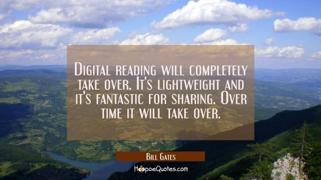 Digital reading will completely take over. It's lightweight and it's fantastic for sharing. Over ti