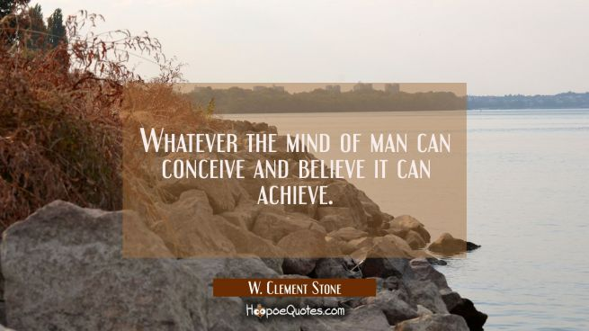 Whatever the mind of man can conceive and believe it can achieve.