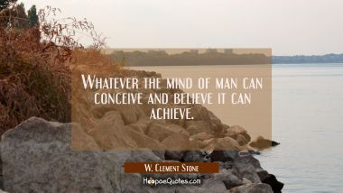 Whatever the mind of man can conceive and believe it can achieve. W. Clement Stone Quotes