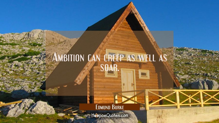 Ambition can creep as well as soar. Edmund Burke Quotes
