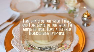 I am grateful for what I have and I am grateful for what I'm going to have. Have a blessed Thanksgiving everyone! Thanksgiving Quotes