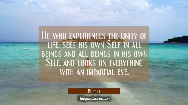 He who experiences the unity of life sees his own Self in all beings and all beings in his own Self