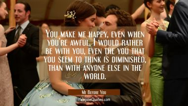 You make me happy, even when you're awful, I would rather be with you, even the you that you seem to think is diminished, than with anyone else in the world. Quotes