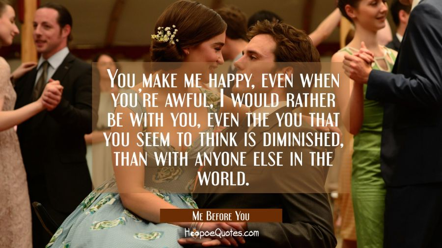 You make me happy, even when you're awful, I would rather be with you, even the you that you seem to think is diminished, than with anyone else in the world. Movie Quotes Quotes