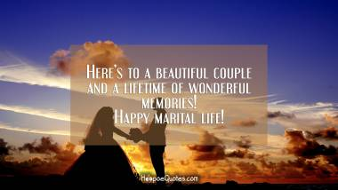 Here's to a beautiful couple and a lifetime of wonderful memories! Happy marital life! Wedding Quotes