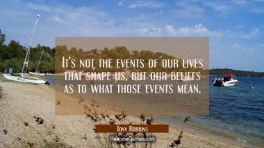 It's not the events of our lives that shape us but our beliefs as to what those events mean. Tony Robbins Quotes