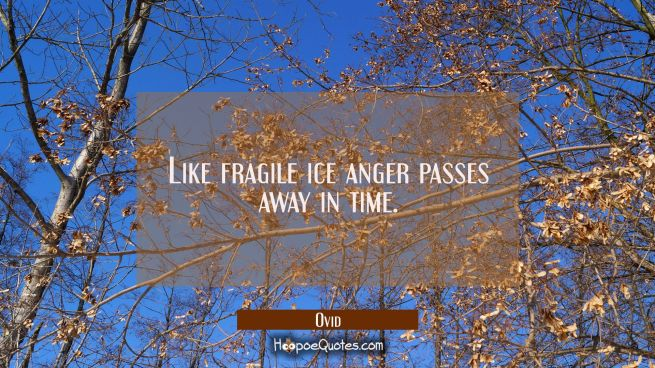 Like fragile ice anger passes away in time.