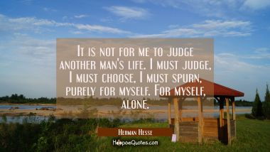 It is not for me to judge another man's life. I must judge, I must choose, I must spurn, purely for myself. For myself, alone.