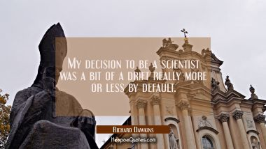 My decision to be a scientist was a bit of a drift really more or less by default.