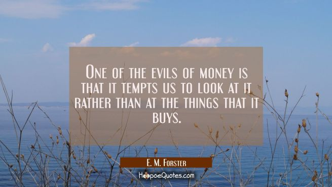 One of the evils of money is that it tempts us to look at it rather than at the things that it buys