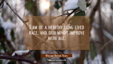 I am of a healthy long lived race and our minds improve with age.