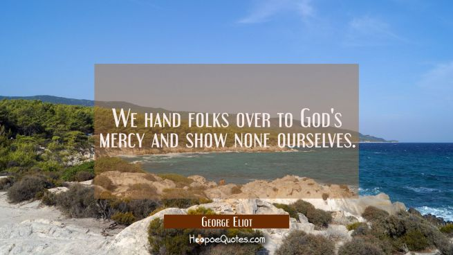 We hand folks over to God's mercy and show none ourselves.