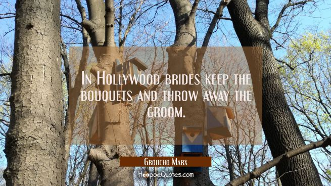 In Hollywood brides keep the bouquets and throw away the groom.