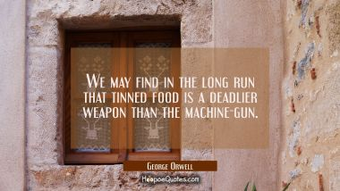 We may find in the long run that tinned food is a deadlier weapon than the machine-gun. George Orwell Quotes