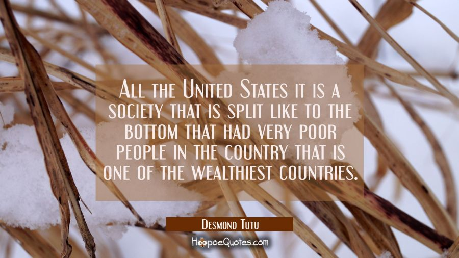 All the United States it is a society that is split like to the bottom that had very poor people in Desmond Tutu Quotes