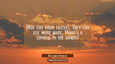 Hide not your talents. They for use were made. What's a sundial in the shade?