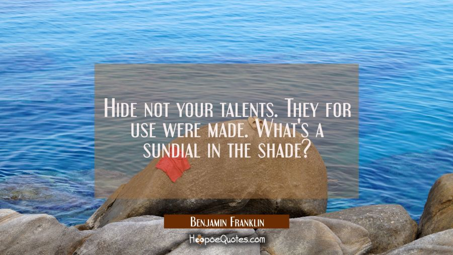 Hide not your talents. They for use were made. What's a sundial in the shade? Benjamin Franklin Quotes