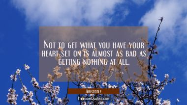 Not to get what you have your heart set on is almost as bad as getting nothing at all Aristotle Quotes
