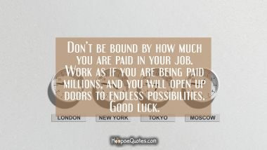 Don't be bound by how much you are paid in your job. Work as if you are being paid millions, and you will open up doors to endless possibilities. Good luck.