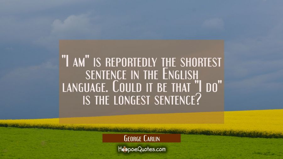 """I am"" is reportedly the shortest sentence in the English language. Could it be that ""I do"" is the George Carlin Quotes"
