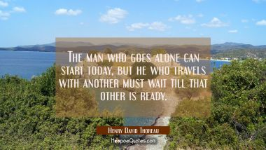 The man who goes alone can start today, but he who travels with another must wait till that other i