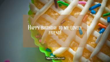 Happy birthday to my lovely friend! Birthday Quotes